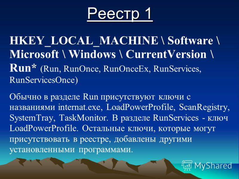 Реестр 1 HKEY_LOCAL_MACHINE \ Software \ Microsoft \ Windows \ CurrentVersion \ Run* (Run, RunOnce, RunOnceEx, RunServices, RunServicesOnce) Обычно в разделе Run присутствуют ключи с названиями internat.exe, LoadPowerProfile, ScanRegistry, SystemTray