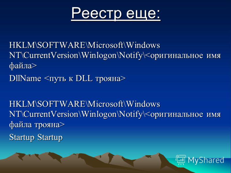 Реестр еще: HKLM\SOFTWARE\Microsoft\Windows NT\CurrentVersion\Winlogon\Notify\ HKLM\SOFTWARE\Microsoft\Windows NT\CurrentVersion\Winlogon\Notify\ DllName DllName HKLM\SOFTWARE\Microsoft\Windows NT\CurrentVersion\Winlogon\Notify\ HKLM\SOFTWARE\Microso