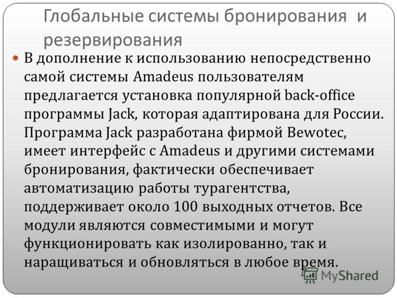 Глобальные системы бронирования и резервирования В дополнение к использованию непосредственно самой системы Amadeus пользователям предлагается установка популярной back-office программы Jack, которая адаптирована для России. Программа Jack разработан