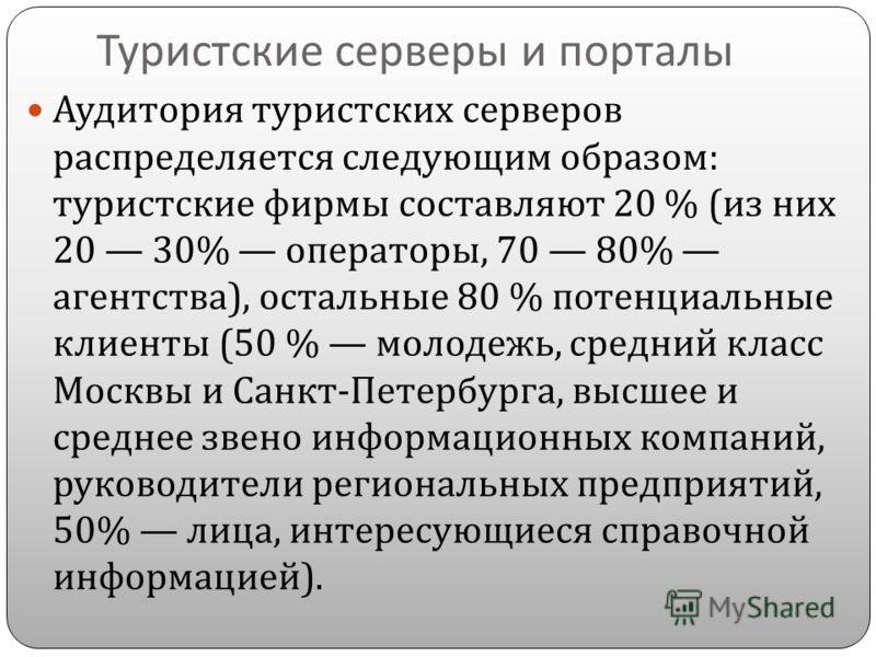 Туристские серверы и порталы Аудитория туристских серверов распределяется следующим образом : туристские фирмы составляют 20 % ( из них 20 30% операторы, 70 80% агентства ), остальные 80 % потенциальные клиенты (50 % молодежь, средний класс Москвы и