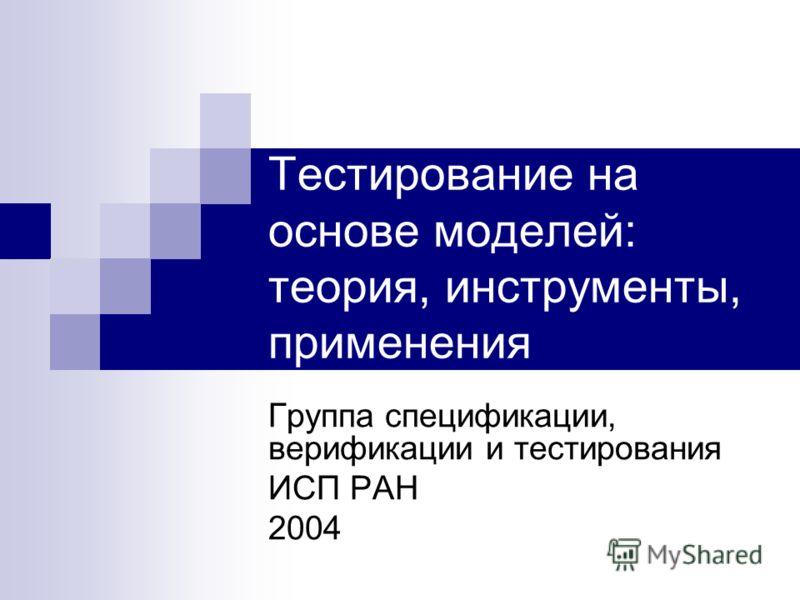 Тестирование на основе моделей: теория, инструменты, применения Группа спецификации, верификации и тестирования ИСП РАН 2004