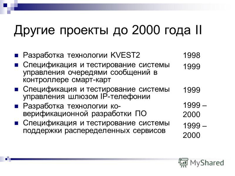 Другие проекты до 2000 года II Разработка технологии KVEST2 Спецификация и тестирование системы управления очередями сообщений в контроллере смарт-карт Спецификация и тестирование системы управления шлюзом IP-телефонии Разработка технологии ко- вериф
