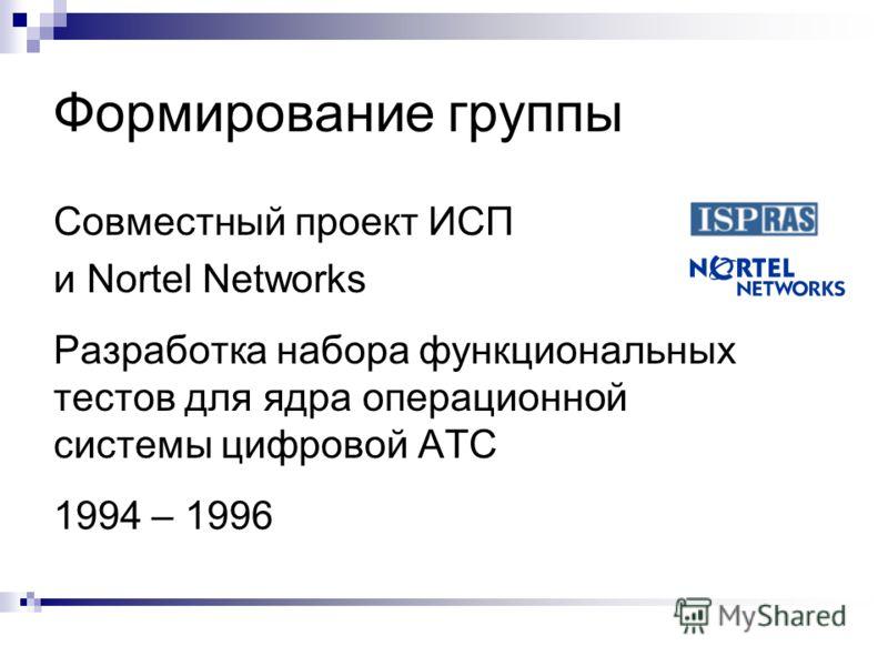 Формирование группы Совместный проект ИСП и Nortel Networks Разработка набора функциональных тестов для ядра операционной системы цифровой АТС 1994 – 1996