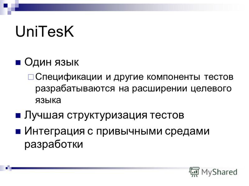 UniTesK Один язык Спецификации и другие компоненты тестов разрабатываются на расширении целевого языка Лучшая структуризация тестов Интеграция с привычными средами разработки