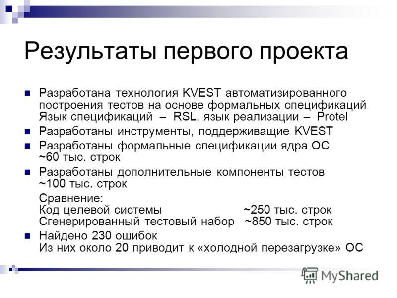 Результаты первого проекта Разработана технология KVEST автоматизированного построения тестов на основе формальных спецификаций Язык спецификаций – RSL, язык реализации – Protel Разработаны инструменты, поддерживащие KVEST Разработаны формальные спец