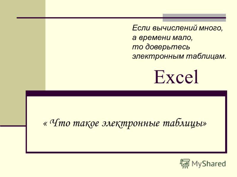 Excel « Что такое электронные таблицы» Если вычислений много, а времени мало, то доверьтесь электронным таблицам.