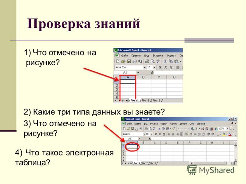 Проверка знаний 1)Что отмечено на рисунке? 2) Какие три типа данных вы знаете? 3) Что отмечено на рисунке? 4) Что такое электронная таблица?