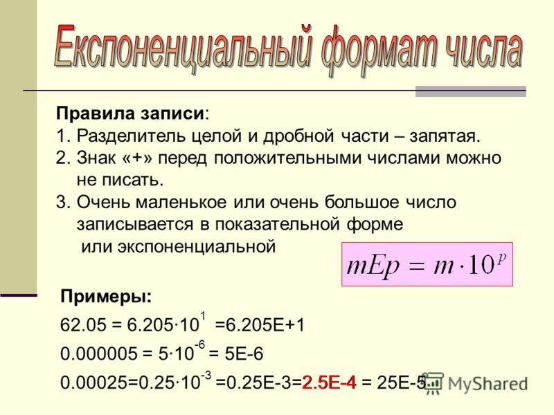 Правила записи: 1.Разделитель целой и дробной части – запятая. 2.Знак «+» перед положительными числами можно не писать. 3.Очень маленькое или очень большое число записывается в показательной форме или экспоненциальной Примеры: 62.05 = 6.205·10 1 =6.2