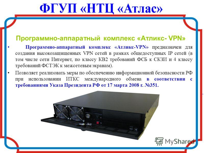 Программно-аппаратный комплекс «Атликс- VPN» Программно-аппаратный комплекс «Атликс-VPN» предназначен для создания высокозащищенных VPN сетей в рамках общедоступных IP сетей (в том числе сети Интернет, по классу КВ2 требований ФСБ к СКЗИ и 4 классу т