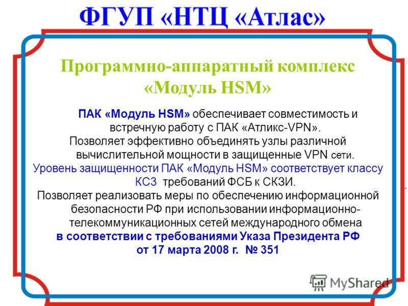 Программно-аппаратный комплекс «Модуль HSM» ПАК «Модуль HSM» обеспечивает совместимость и встречную работу с ПАК «Атликс-VPN». Позволяет эффективно объединять узлы различной вычислительной мощности в защищенные VPN сети. Уровень защищенности ПАК «Мод