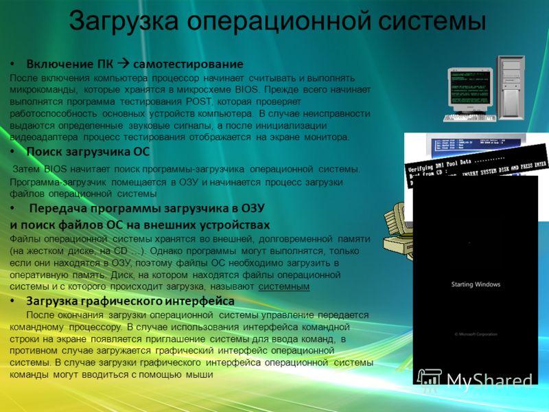 Загрузка операционной системы Включение ПК самотестирование После включения компьютера процессор начинает считывать и выполнять микрокоманды, которые хранятся в микросхеме BIOS. Прежде всего начинает выполнятся программа тестирования POST, которая пр
