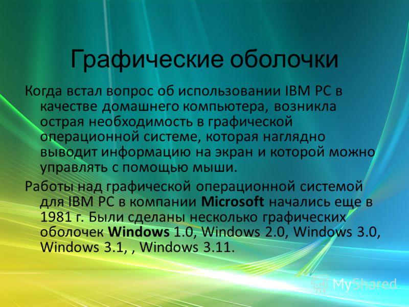 Графические оболочки Когда встал вопрос об использовании IВМ РС в качестве домашнего компьютера, возникла острая необходимость в графической операционной системе, которая наглядно выводит информацию на экран и которой можно управлять с помощью мыши.