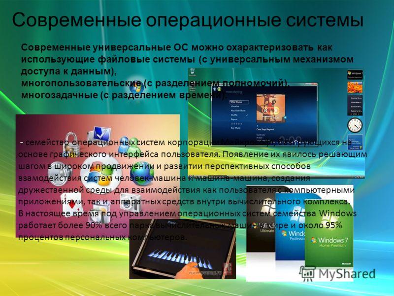 Современные операционные системы Microsoft Windows - семейство операционных систем корпорации Майкрософт, базирующихся на основе графического интерфейса пользователя. Появление их явилось решающим шагом в широком продвижении и развитии перспективных