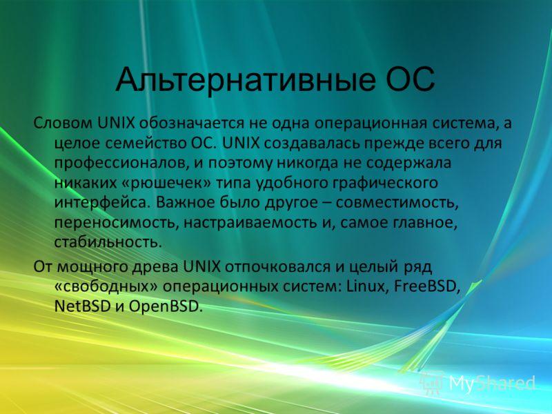 Альтернативные ОС Словом UNIX обозначается не одна операционная система, а целое семейство ОС. UNIX создавалась прежде всего для профессионалов, и поэтому никогда не содержала никаких «рюшечек» типа удобного графического интерфейса. Важное было друго