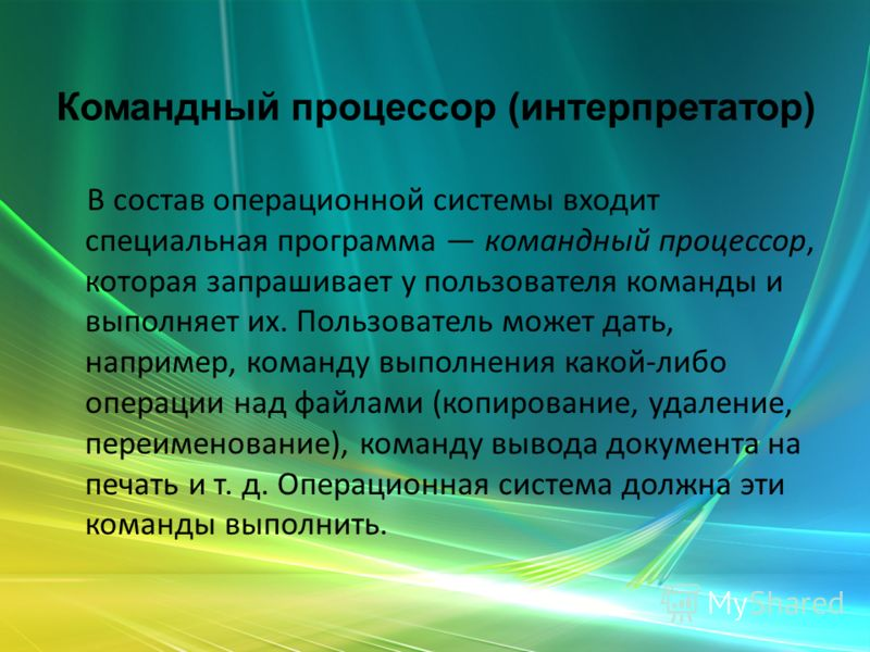 Командный процессор (интерпретатор) В состав операционной системы входит специальная программа командный процессор, которая запрашивает у пользователя команды и выполняет их. Пользователь может дать, например, команду выполнения какой-либо операции н