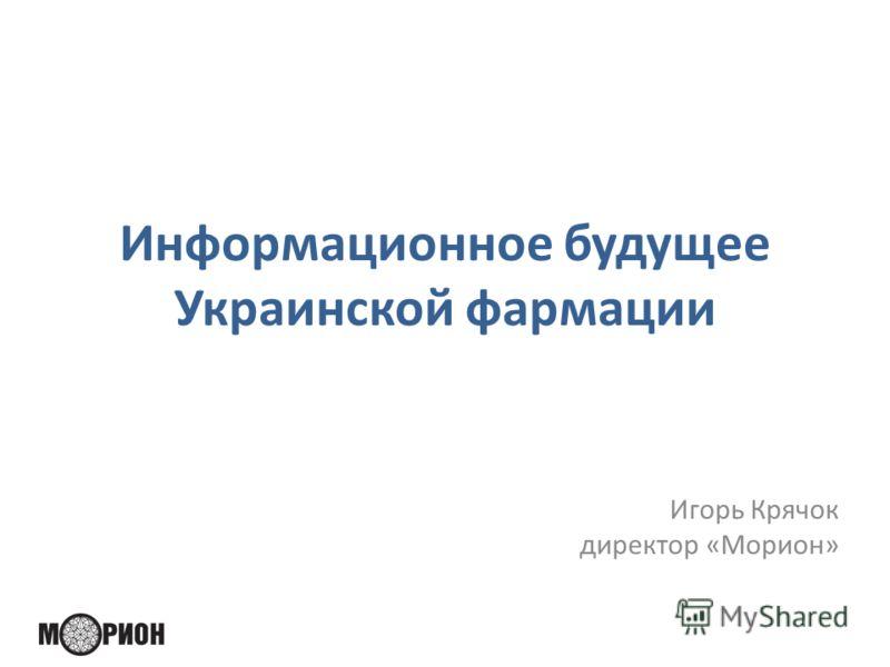 Информационное будущее Украинской фармации Игорь Крячок директор «Морион»