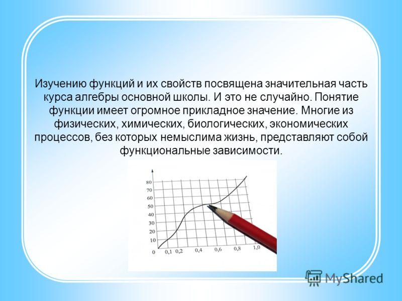 Изучению функций и их свойств посвящена значительная часть курса алгебры основной школы. И это не случайно. Понятие функции имеет огромное прикладное значение. Многие из физических, химических, биологических, экономических процессов, без которых немы