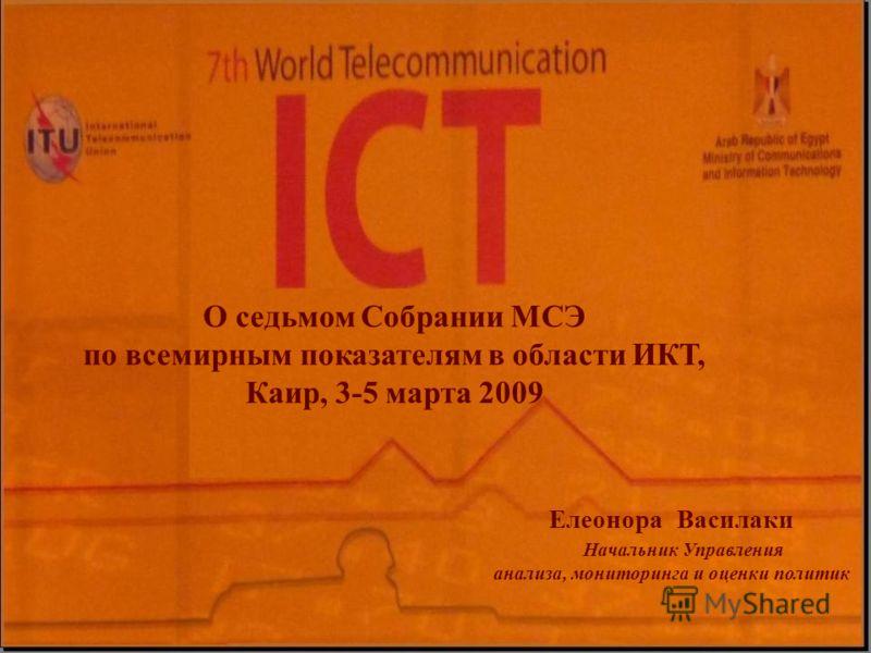 О седьмом Собрании МСЭ по всемирным показателям в области ИКТ, Каир, 3-5 марта 2009 Елеонора Василаки Начальник Управления анализа, мониторинга и оценки политик