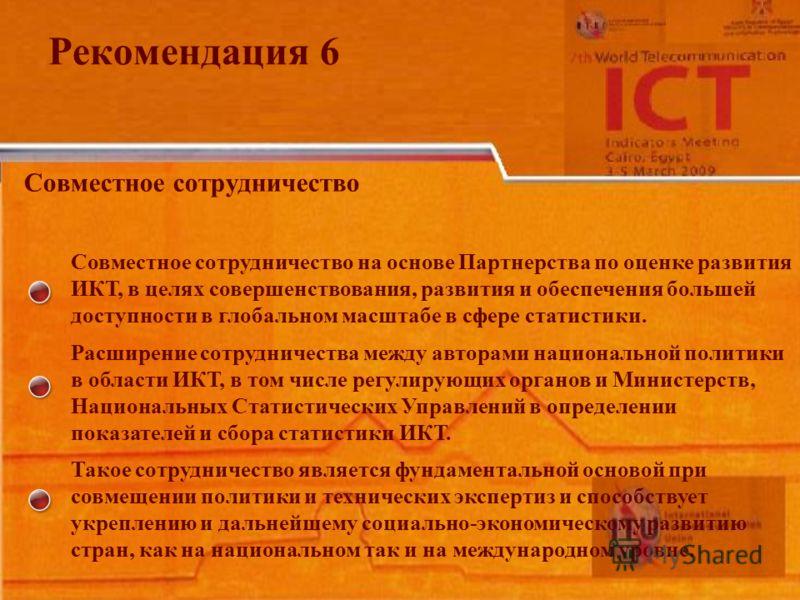 Рекомендация 6 Совместное сотрудничество Совместное сотрудничество на основе Партнерства по оценке развития ИКТ, в целях совершенствования, развития и обеспечения большей доступности в глобальном масштабе в сфере статистики. Расширение сотрудничества
