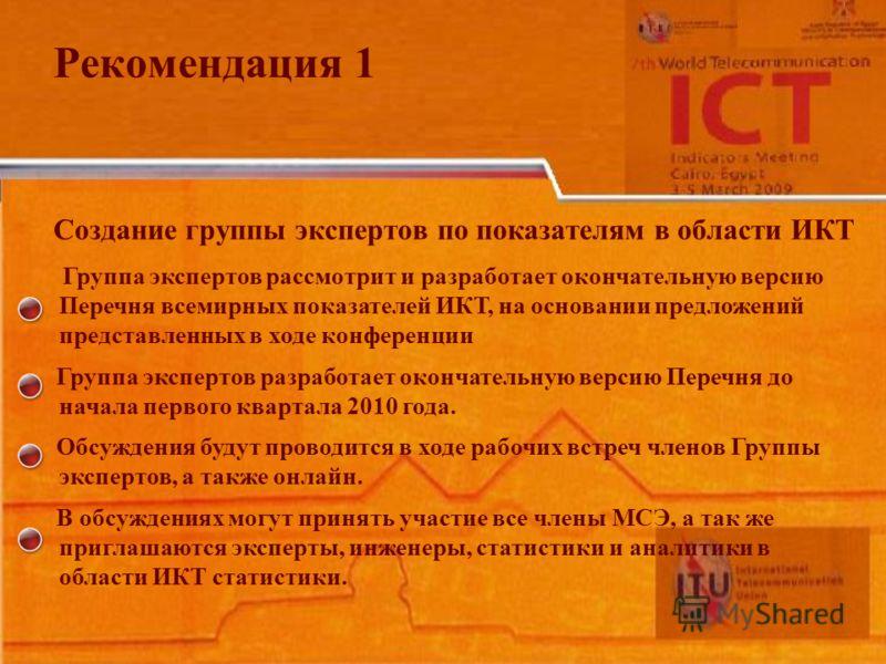 Рекомендация 1 Создание группы экспертов по показателям в области ИКТ Группа экспертов рассмотрит и разработает окончательную версию Перечня всемирных показателей ИКТ, на основании предложений представленных в ходе конференции Группа экспертов разраб