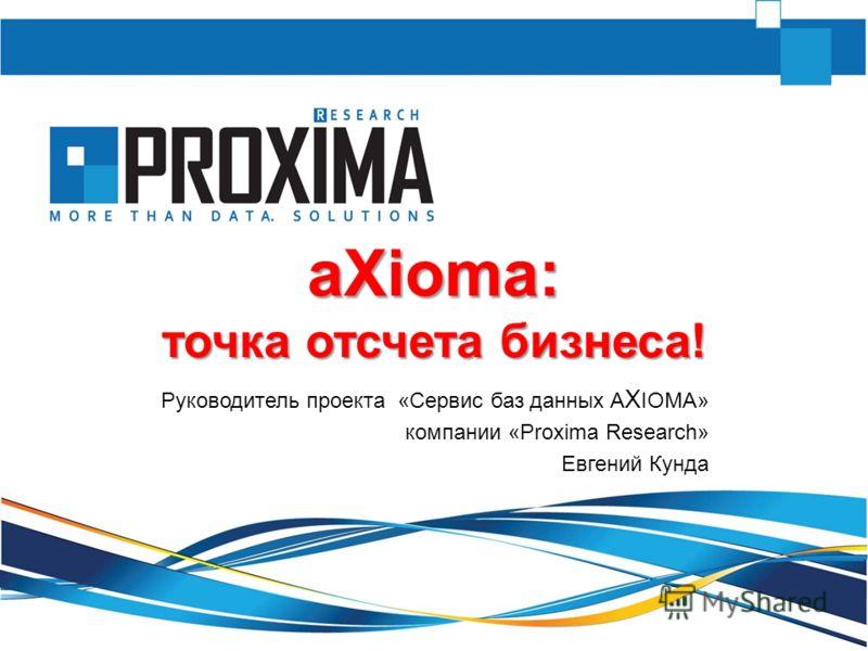 aXioma: точка отсчета бизнеса! Руководитель проекта «Сервис баз данных A X IOMA» компании «Proxima Research» Евгений Кунда