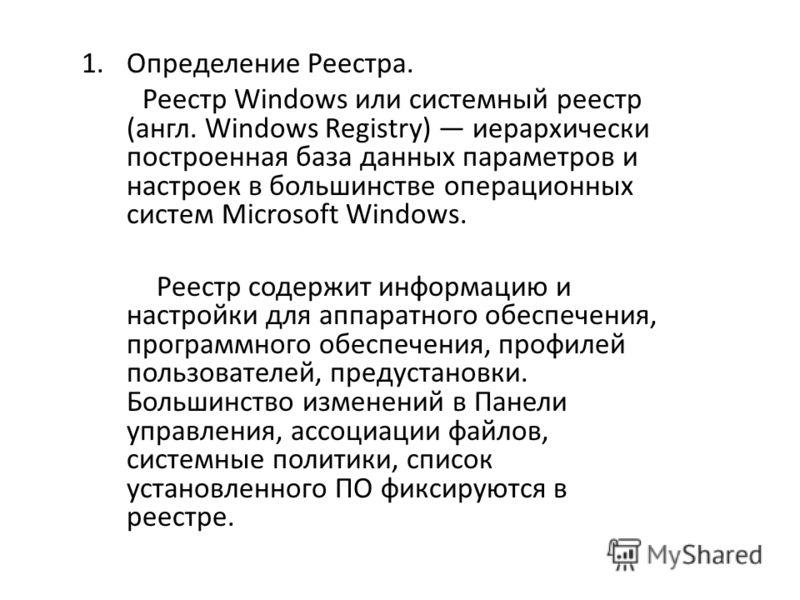 1.Определение Реестра. Реестр Windows или системный реестр (англ. Windows Registry) иерархически построенная база данных параметров и настроек в большинстве операционных систем Microsoft Windows. Реестр содержит информацию и настройки для аппаратного