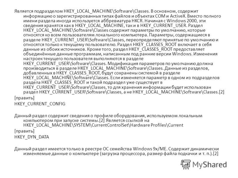 Является подразделом HKEY_LOCAL_MACHINE\Software\Classes. В основном, содержит информацию о зарегистрированных типах файлов и объектах COM и ActiveX. Вместо полного имени раздела иногда используется аббревиатура HKCR. Начиная с Windows 2000, эти свед