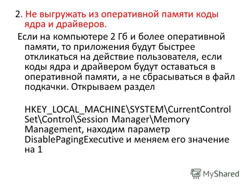 2. Не выгружать из оперативной памяти коды ядра и драйверов. Если на компьютере 2 Гб и более оперативной памяти, то приложения будут быстрее откликаться на действие пользователя, если коды ядра и драйвером будут оставаться в оперативной памяти, а не