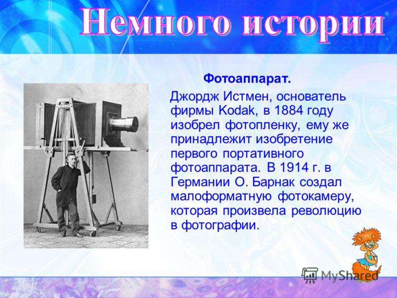 Фотоаппарат. Джордж Истмен, основатель фирмы Kodak, в 1884 году изобрел фотопленку, ему же принадлежит изобретение первого портативного фотоаппарата. В 1914 г. в Германии О. Барнак создал малоформатную фотокамеру, которая произвела революцию в фотогр