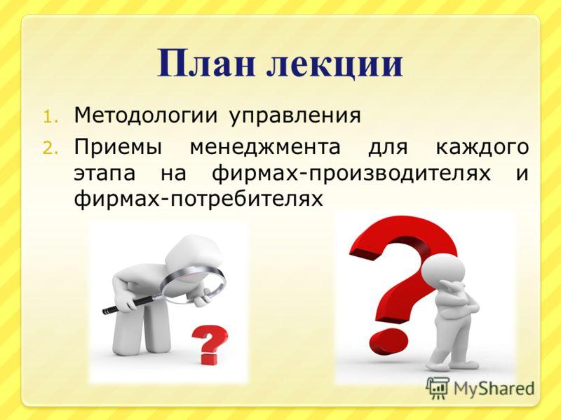 План лекции 1. Методологии управления 2. Приемы менеджмента для каждого этапа на фирмах-производителях и фирмах-потребителях