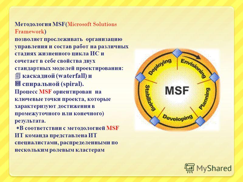 Методология MSF(Microsoft Solutions Framework) позволяет прослеживать организацию управления и состав работ на различных стадиях жизненного цикла ИС и сочетает в себе свойства двух стандартных моделей проектирования : каскадной (waterfall) и спиральн