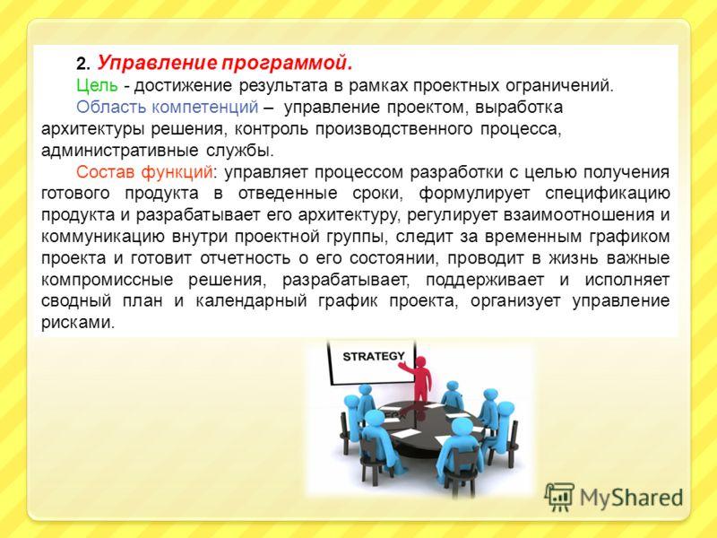 2. Управление программой. Цель - достижение результата в рамках проектных ограничений. Область компетенций – управление проектом, выработка архитектуры решения, контроль производственного процесса, административные службы. Состав функций: управляет п