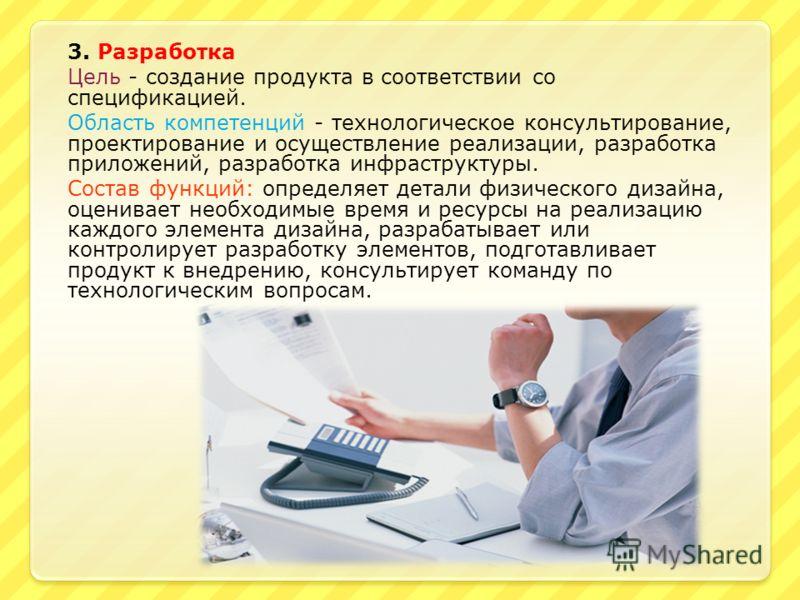 3. Разработка Цель - создание продукта в соответствии со спецификацией. Область компетенций - технологическое консультирование, проектирование и осуществление реализации, разработка приложений, разработка инфраструктуры. Состав функций: определяет де
