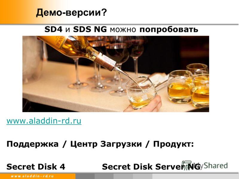 w w w. a l a d d i n – r d. r u Демо-версии? SD4 и SDS NG можно попробовать www.aladdin-rd.ru Поддержка / Центр Загрузки / Продукт: Secret Disk 4Secret Disk Server NG
