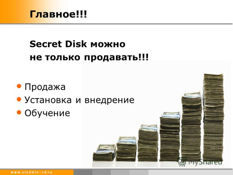 w w w. a l a d d i n – r d. r u Главное!!! Secret Disk можно не только продавать!!! Продажа Установка и внедрение Обучение