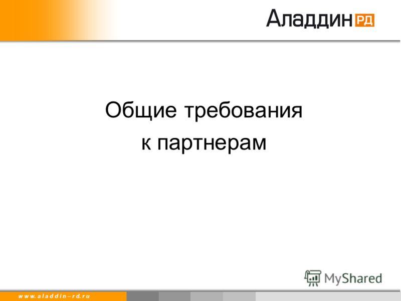 w w w. a l a d d i n – r d. r u Общие требования к партнерам