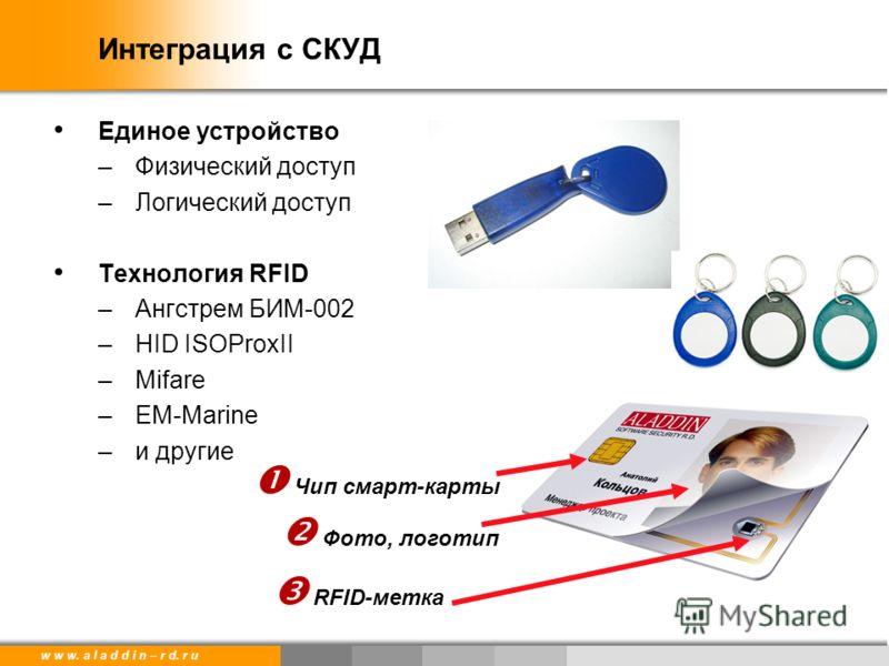 w w w. a l a d d i n – r d. r u Интеграция с СКУД Единое устройство –Физический доступ –Логический доступ Технология RFID –Ангстрем БИМ-002 –HID ISOProxII –Mifare –EM-Marine –и другие Чип смарт-карты RFID-метка Фото, логотип