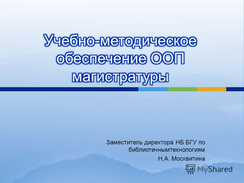 Заместитель директора НБ БГУ по библиотечнымтехнологиям Н. А. Москвитина