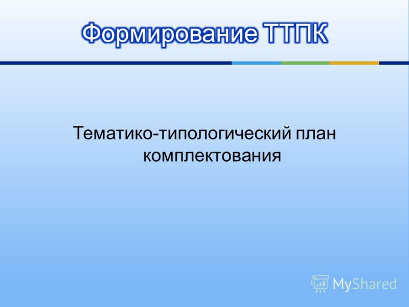 Тематико - типологический план комплектования