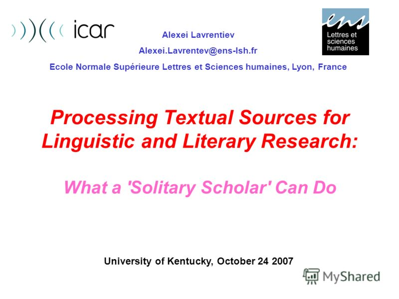 Processing Textual Sources for Linguistic and Literary Research: What a 'Solitary Scholar' Can Do Alexei Lavrentiev Alexei.Lavrentev@ens-lsh.fr Ecole Normale Supérieure Lettres et Sciences humaines, Lyon, France University of Kentucky, October 24 200