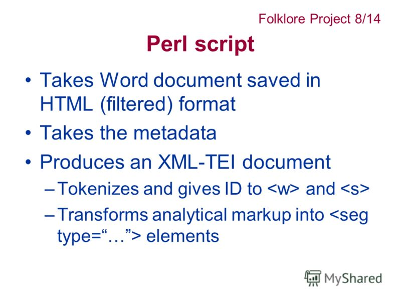 Perl script Takes Word document saved in HTML (filtered) format Takes the metadata Produces an XML-TEI document –Tokenizes and gives ID to and –Transforms analytical markup into elements Folklore Project 8/14