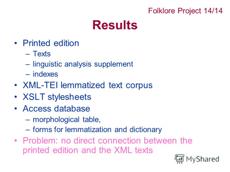 Results Printed edition –Texts –linguistic analysis supplement –indexes XML-TEI lemmatized text corpus XSLT stylesheets Access database –morphological table, –forms for lemmatization and dictionary Problem: no direct connection between the printed ed
