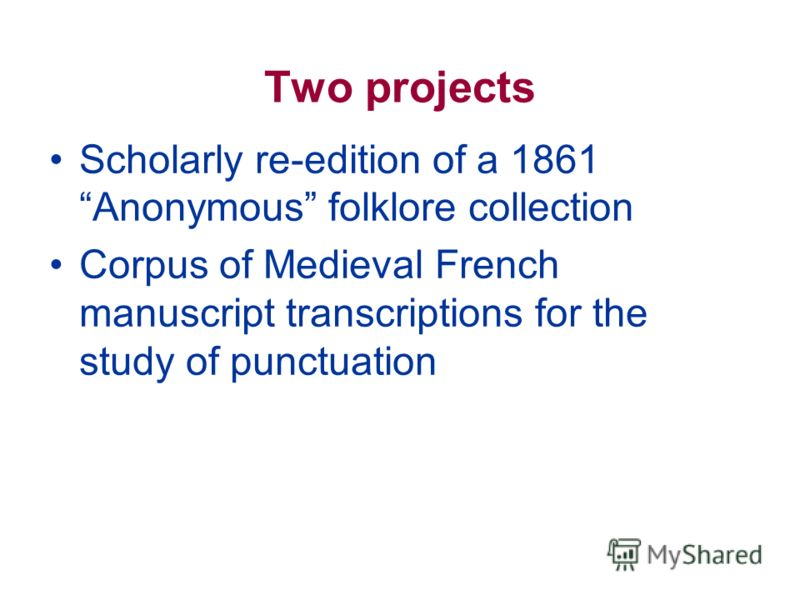 Two projects Scholarly re-edition of a 1861 Anonymous folklore collection Corpus of Medieval French manuscript transcriptions for the study of punctuation