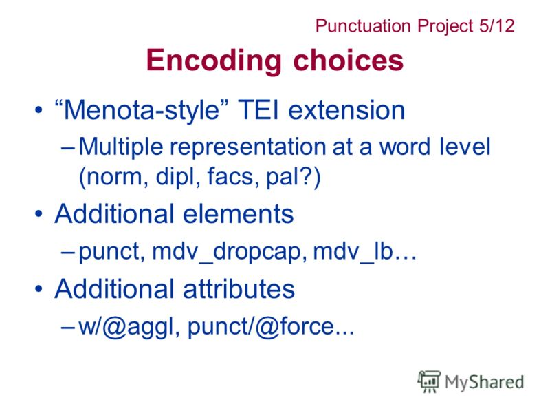 Encoding choices Menota-style TEI extension –Multiple representation at a word level (norm, dipl, facs, pal?) Additional elements –punct, mdv_dropcap, mdv_lb… Additional attributes –w/@aggl, punct/@force... Punctuation Project 5/12