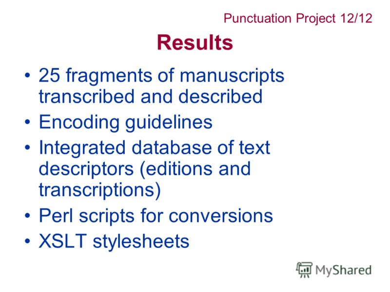 Results 25 fragments of manuscripts transcribed and described Encoding guidelines Integrated database of text descriptors (editions and transcriptions) Perl scripts for conversions XSLT stylesheets Punctuation Project 12/12