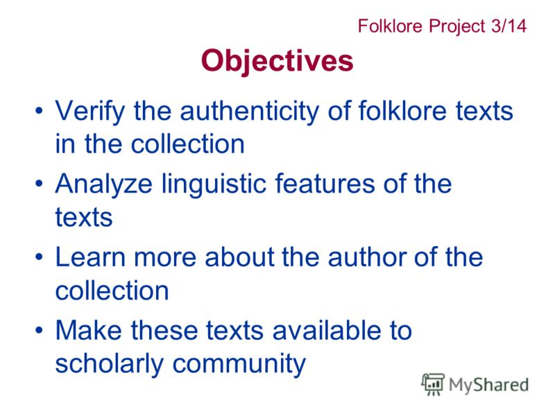 Objectives Verify the authenticity of folklore texts in the collection Analyze linguistic features of the texts Learn more about the author of the collection Make these texts available to scholarly community Folklore Project 3/14