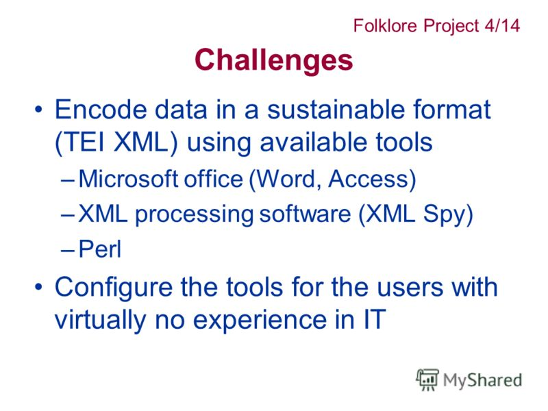Challenges Encode data in a sustainable format (TEI XML) using available tools –Microsoft office (Word, Access) –XML processing software (XML Spy) –Perl Configure the tools for the users with virtually no experience in IT Folklore Project 4/14