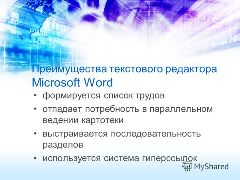 Преимущества текстового редактора Microsoft Word формируется список трудов отпадает потребность в параллельном ведении картотеки выстраивается последовательность разделов используется система гиперссылок