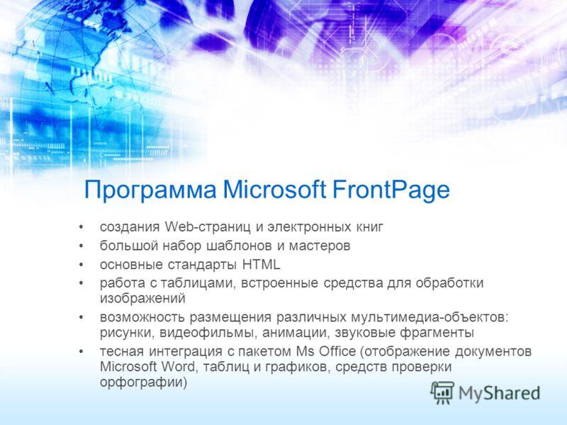 Программа Microsoft FrontPage создания Web-страниц и электронных книг большой набор шаблонов и мастеров основные стандарты HTМL работа с таблицами, встроенные средства для обработки изображений возможность размещения различных мультимедиа-объектов: р