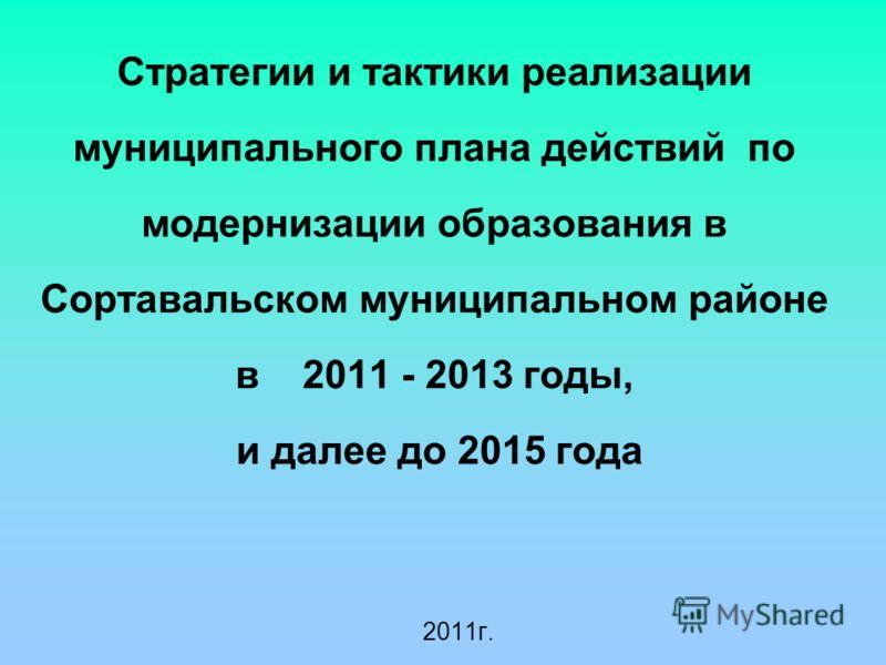 Стратегии и тактики реализации муниципального плана действий по модернизации образования в Сортавальском муниципальном районе в 2011 - 2013 годы, и далее до 2015 года 2011г.